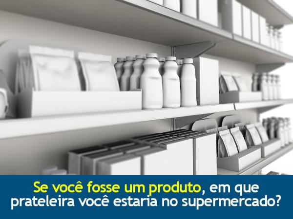 Se você fosse um produto, em que prateleira você estaria no supermercado?